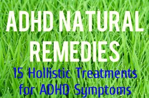 ADHD Natural Remedies – 15 Holistic Treatments For ADHD Symptoms