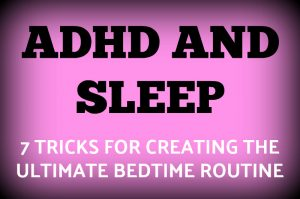 ADHD and Sleep – 7 Tricks for Creating the Ultimate Bedtime Routine