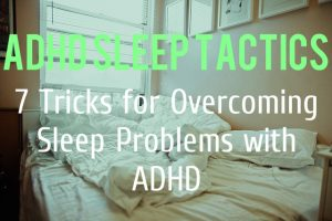 ADHD Sleep Tactics – 7 Tricks for Overcoming Sleep Problems With ADHD