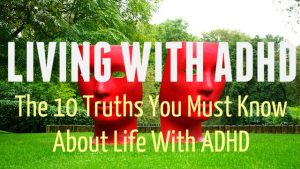 Living With ADHD – The 10 Truths You Must Know About Life With ADHD