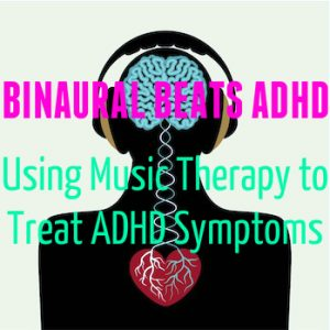 Binaural Beats ADHD – Using Music Therapy to Treat ADHD Symptoms