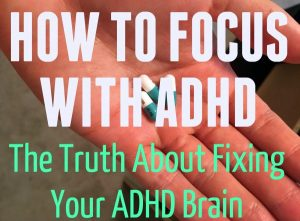 How To Focus With ADHD – The Truth About Fixing Your ADHD Brain