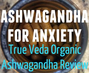 Ashwagandha for Anxiety – True Veda Organic Ashwagandha Review