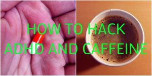 How to Hack ADHD and Caffeine – Exploiting The Ultimate ADHD Drug