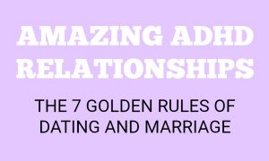 Amazing ADHD Relationships – 7 Golden Rules of Dating & Marriage