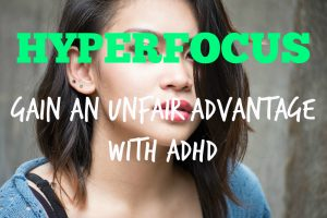 Hyperfocus – How to Gain an Unfair Advantage with ADHD