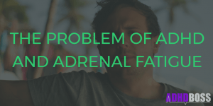 The Problem of ADHD and Adrenal Fatigue – Why You Are At Risk