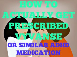 How to Actually Get Prescribed Vyvanse or Similar ADHD Medication
