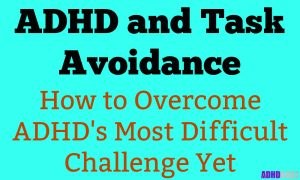 ADHD and Task Avoidance – Overcome ADHD's Most Difficult Challenge