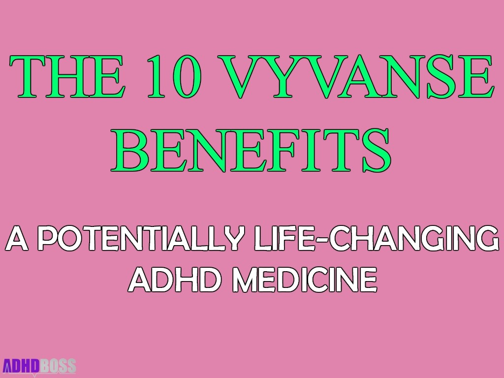 The 10 Vyvanse Benefits - A Potentially Life-Changing Medicine for ADHD