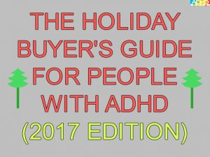 The Holiday Buyer's Guide for People With ADHD (2017 Edition)