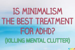 Is Minimalism The Best Treatment For ADHD? (Killing Mental Clutter)