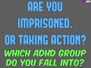 Imprisoned or Taking Action – Which ADHD Group Do You Fall Into?