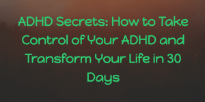 ADHD Secrets: How to Take Control of Your ADHD and Transform Your Life in 30 Days