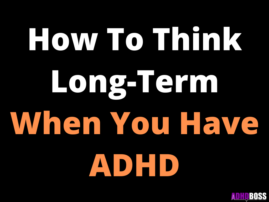 How To Think Long-Term When You Have ADHD