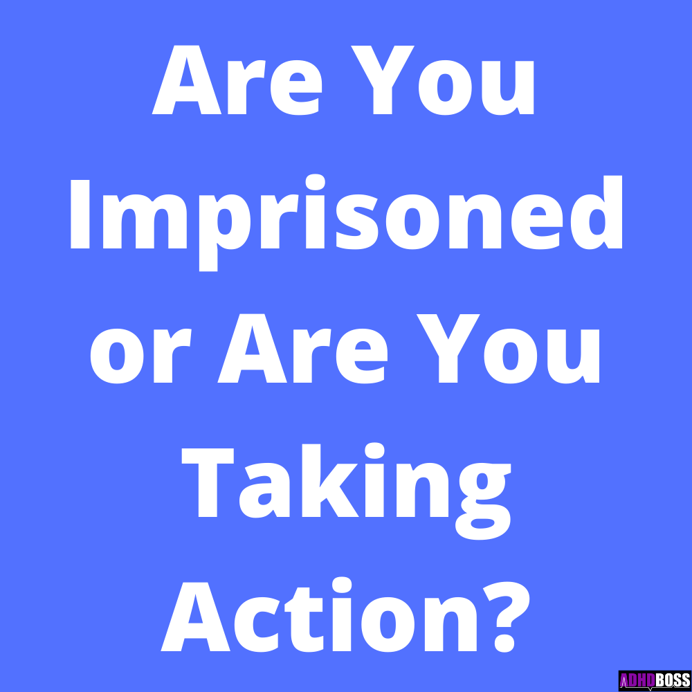 Imprisoned or Taking Action ADHD Boss