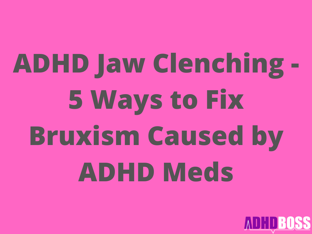 ADHD Jaw Clenching - 5 Ways to Fix Bruxism Caused by ADHD Meds