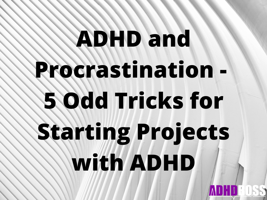 ADHD and Procrastination - 5 Odd Tricks for Starting Projects with ADHD