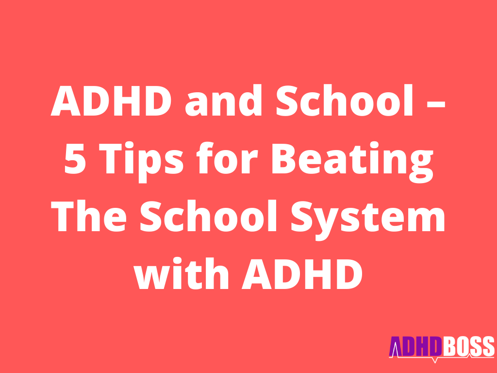 ADHD and School – 5 Tips for Beating The School System with ADHD