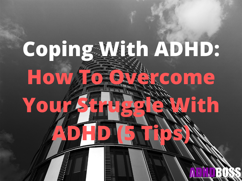Coping With ADHD: How To Overcome Your Struggle With ADHD (5 Tips)