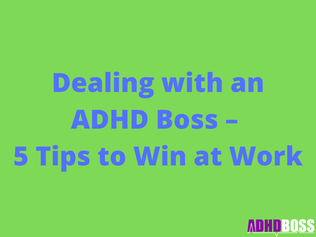 Dealing with an ADHD Boss – 5 Tips to Win at Work