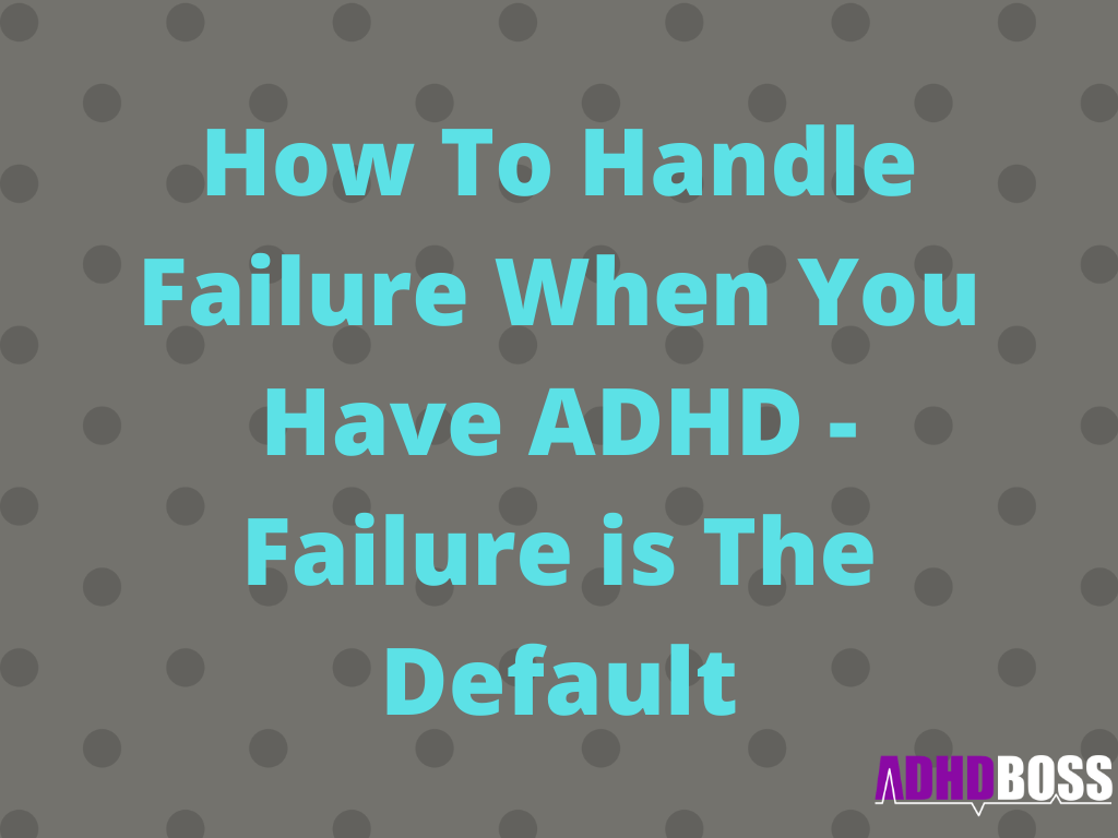 How To Handle Failure When You Have ADHD - Failure is The Default