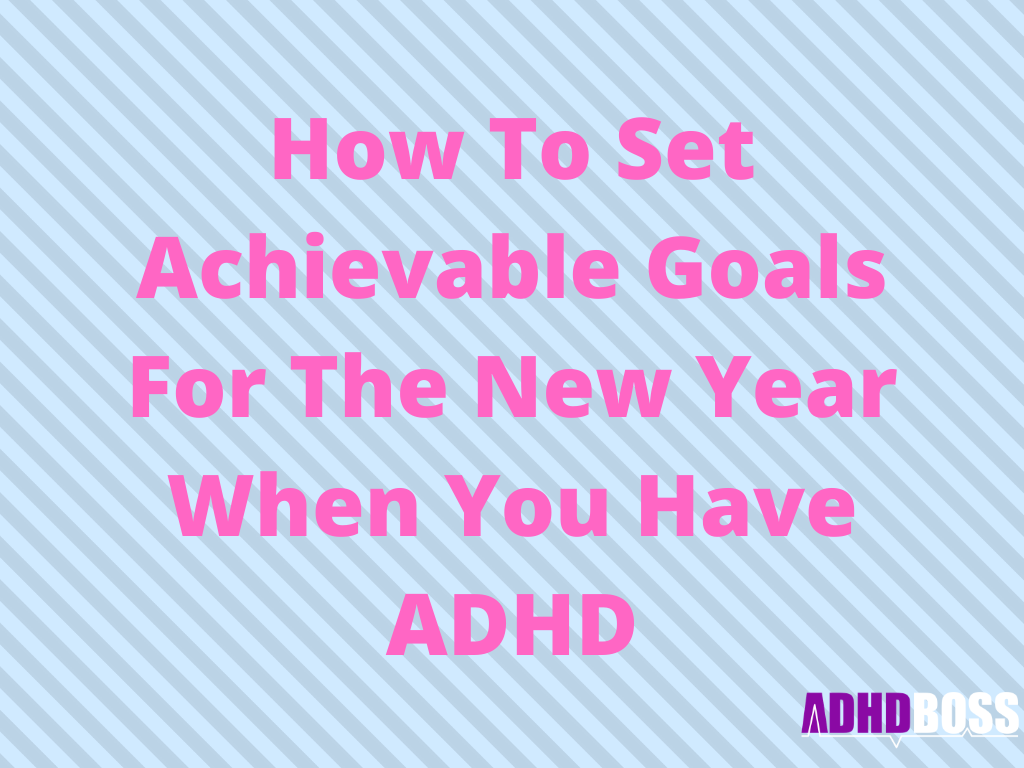 How To Set Achievable Goals For The New Year When You Have ADHD (2020 Edition)