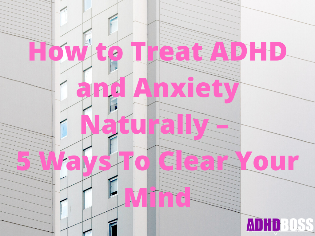 How to Treat ADHD and Anxiety Naturally – 5 Ways To Clear Your Mind