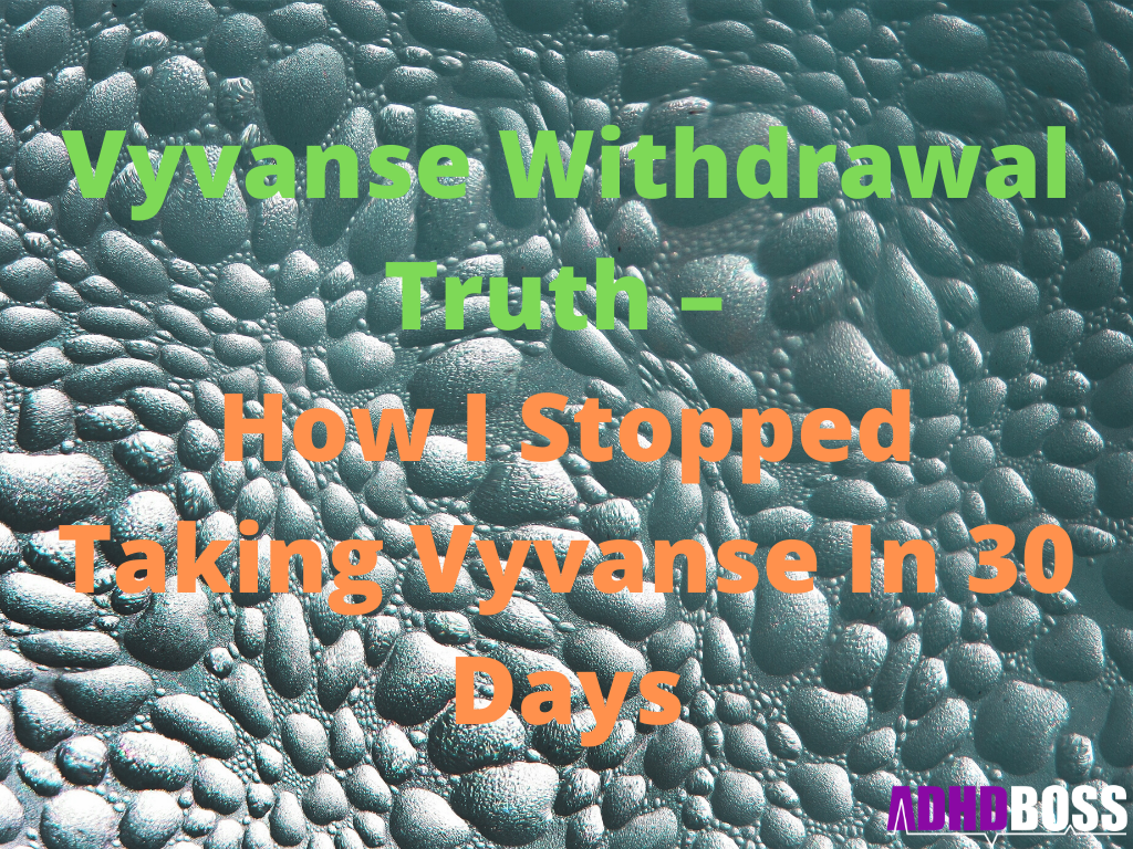 Vyvanse Withdrawal Truth – How I Stopped Taking Vyvanse In 30 Days