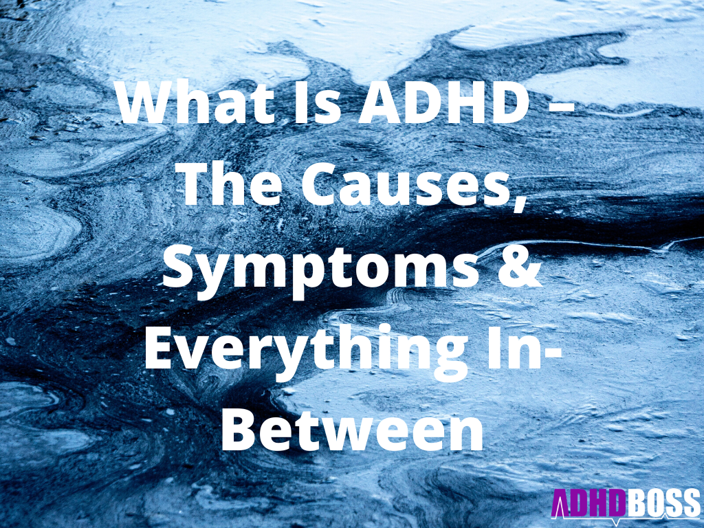What Is ADHD – The Causes, Symptoms & Everything In-Between