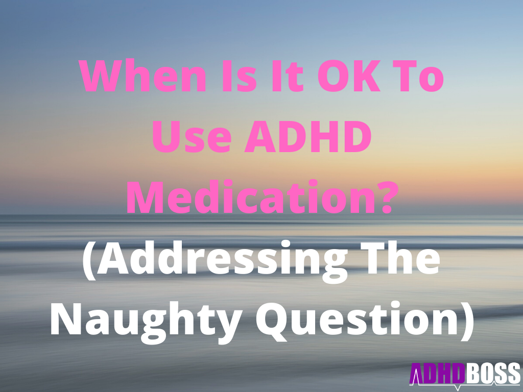 When Is It OK To Use ADHD Medication? (Addressing The Naughty Question)