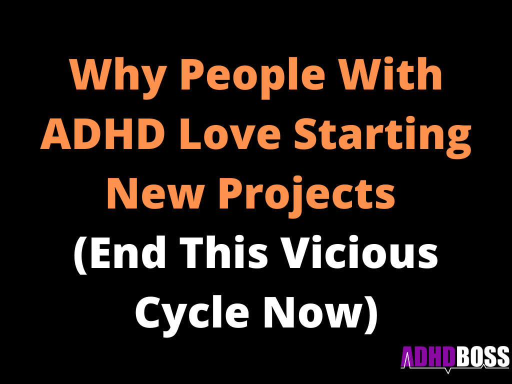 Why People With ADHD Love Starting New Projects (End This Vicious Cycle Now)